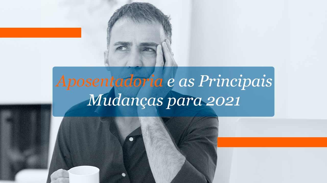 Aposentadoria e as Principais Mudanças para 2021